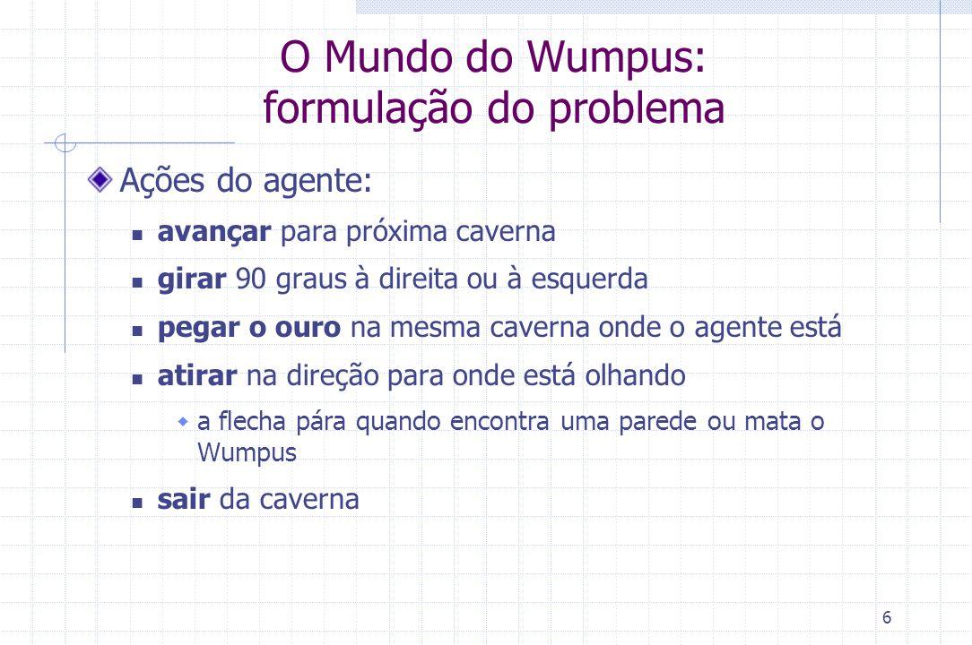 6 O Mundo do Wumpus: formulação do problema Ações do agente: avançar para próxima caverna girar 90 graus à direita ou à esquerda pegar o ouro na mesma