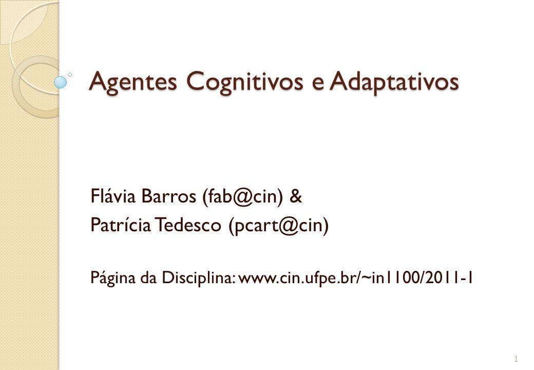 Agentes Cognitivos e Adaptativos Flávia Barros (fab@cin) & Patrícia Tedesco (pcart@cin) Página da Disciplina: www.cin.ufpe.br/~in1100/2011-1 1