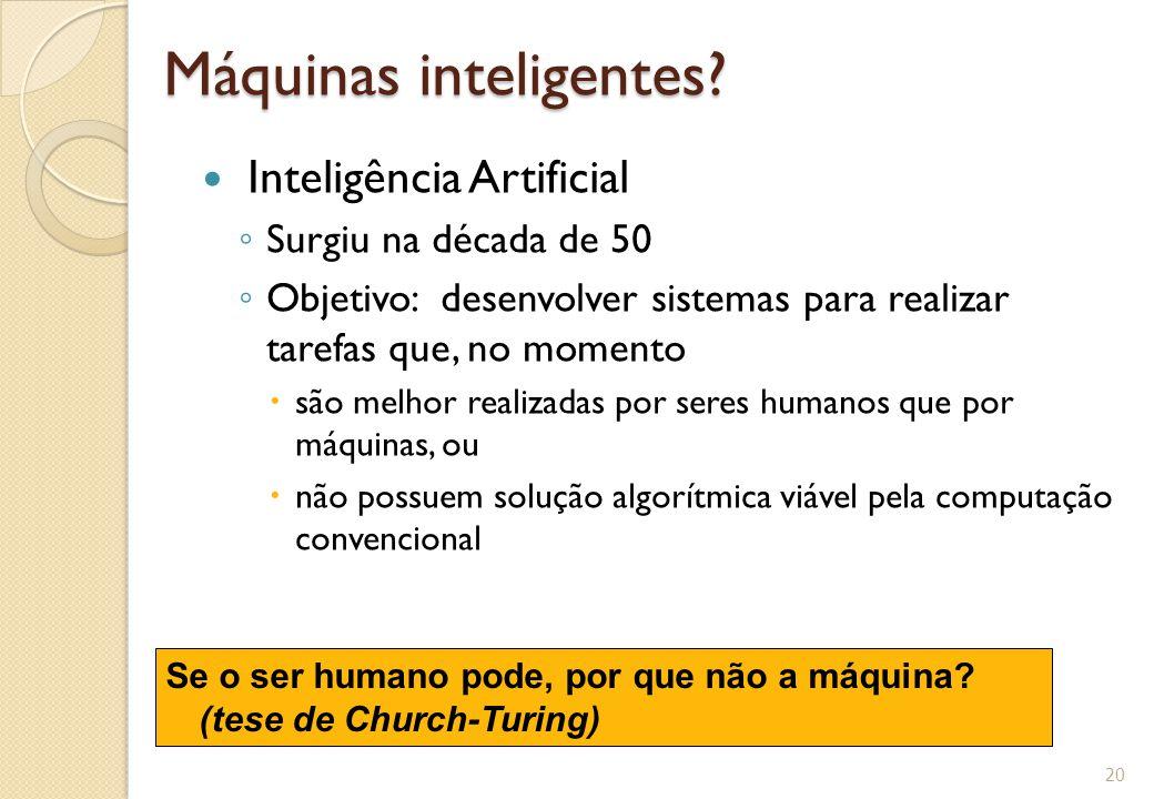 Máquinas inteligentes? Inteligência Artificial ◦ Surgiu na década de 50 ◦ Objetivo: desenvolver sistemas para realizar tarefas que, no momento  são m