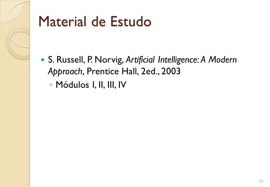 Material de Estudo S. Russell, P. Norvig, Artificial Intelligence: A Modern Approach, Prentice Hall, 2ed., 2003 ◦ Módulos I, II, III, IV 38