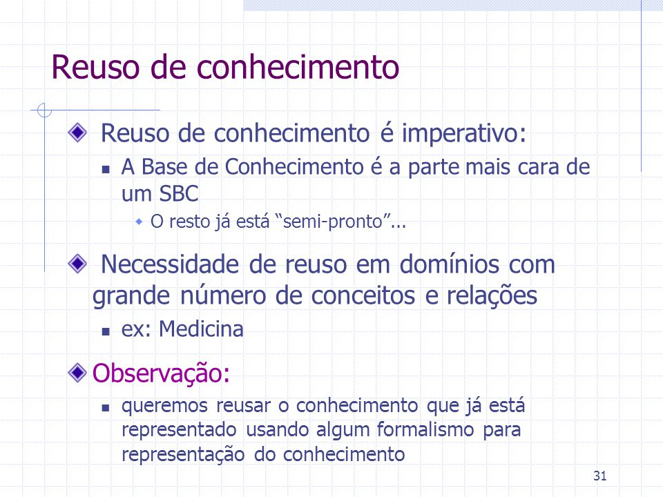 31 Reuso de conhecimento Reuso de conhecimento é imperativo: A Base de Conhecimento é a parte mais cara de um SBC  O resto já está semi-pronto ...
