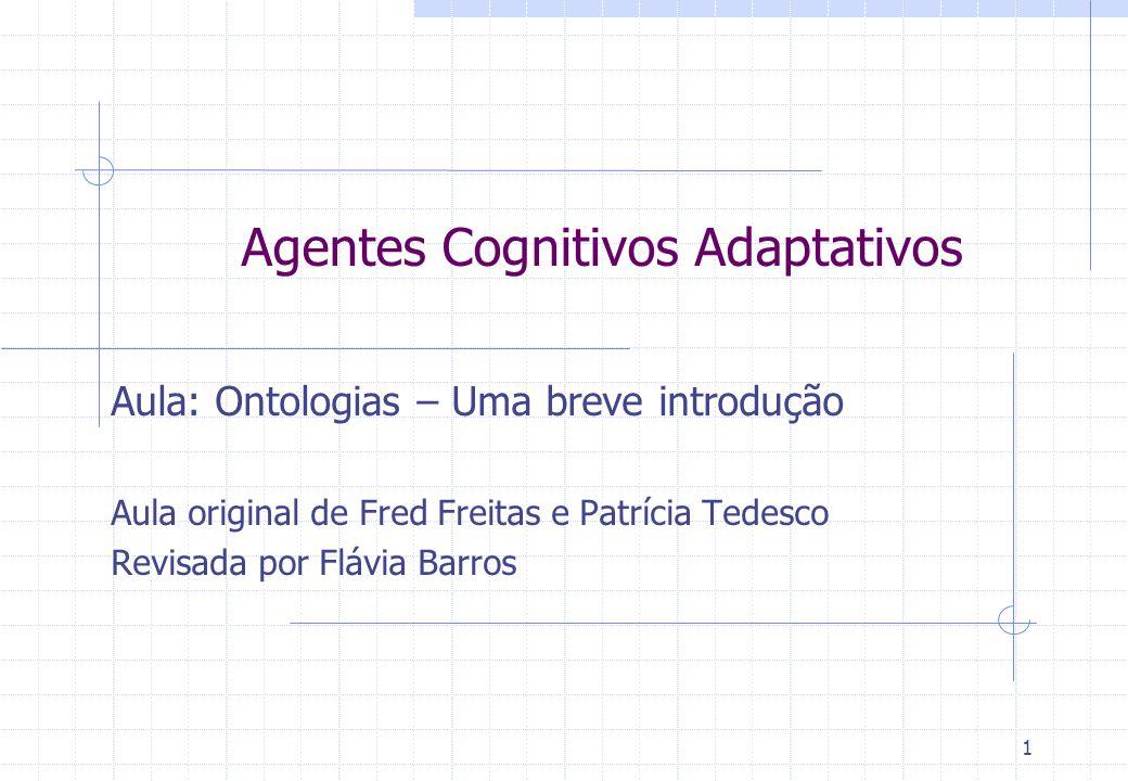 Agentes Cognitivos Adaptativos Aula: Ontologias – Uma breve introdução Aula original de Fred Freitas e Patrícia Tedesco Revisada por Flávia Barros 1