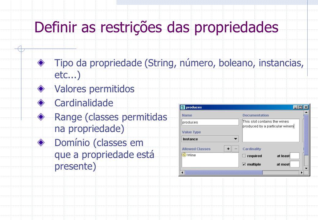 Definir as restrições das propriedades Tipo da propriedade (String, número, boleano, instancias, etc...) Valores permitidos Cardinalidade Range (classes permitidas na propriedade) Domínio (classes em que a propriedade está presente)