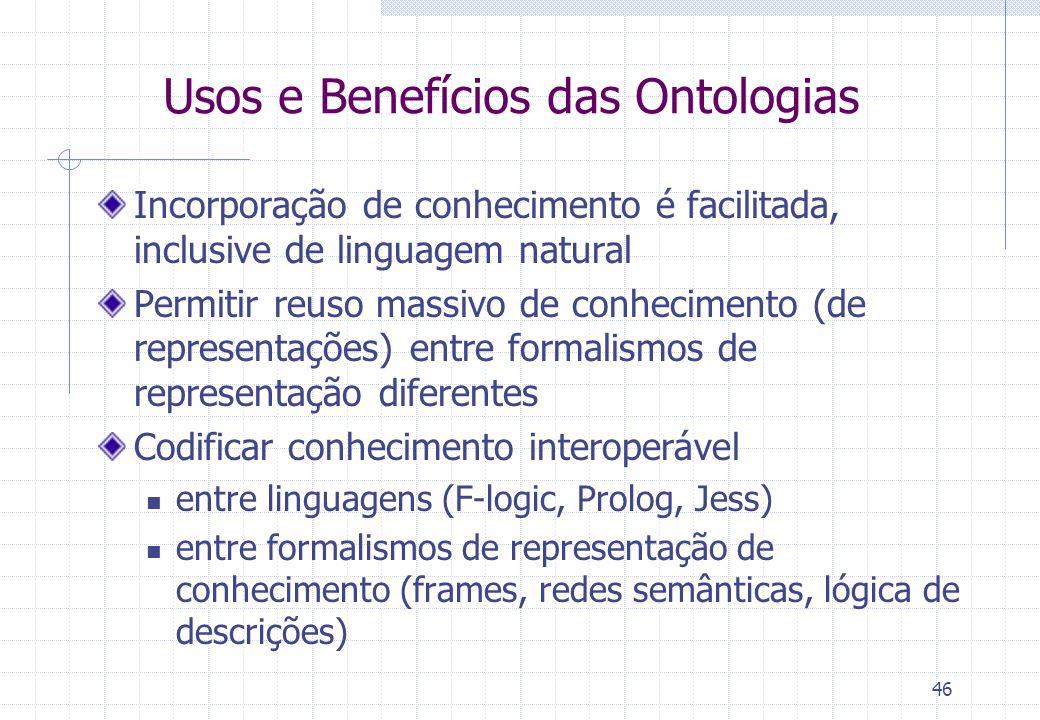 Usos e Benefícios das Ontologias Incorporação de conhecimento é facilitada, inclusive de linguagem natural Permitir reuso massivo de conhecimento (de representações) entre formalismos de representação diferentes Codificar conhecimento interoperável entre linguagens (F-logic, Prolog, Jess) entre formalismos de representação de conhecimento (frames, redes semânticas, lógica de descrições) 46