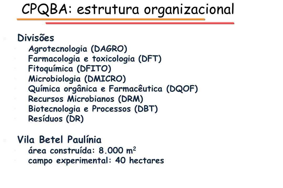 CPQBA: estrutura organizacional l l Divisões Agrotecnologia (DAGRO) Farmacologia e toxicologia (DFT) Fitoquímica (DFITO) Microbiologia (DMICRO) Químic