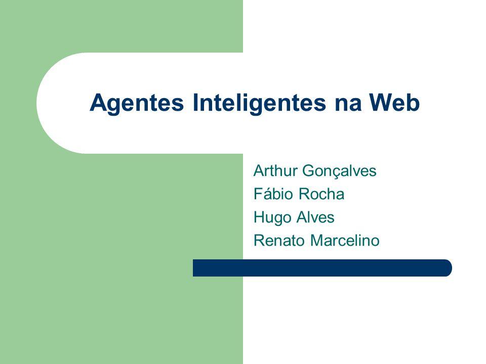 Agentes Inteligentes na Web Arthur Gonçalves Fábio Rocha Hugo Alves Renato Marcelino