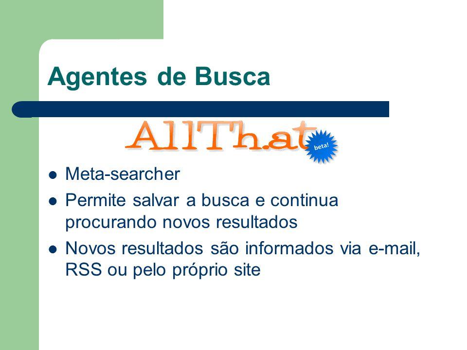 Agentes de Busca Meta-searcher Permite salvar a busca e continua procurando novos resultados Novos resultados são informados via e-mail, RSS ou pelo p