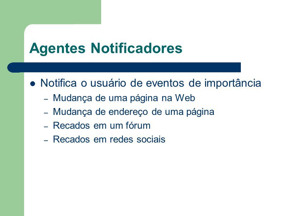Agentes Notificadores Notifica o usuário de eventos de importância – Mudança de uma página na Web – Mudança de endereço de uma página – Recados em um
