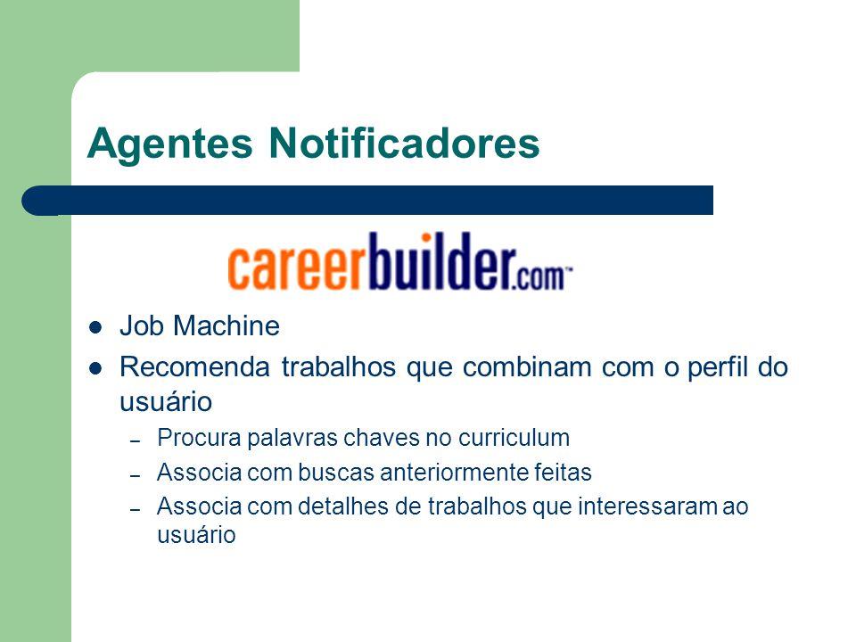 Agentes Notificadores Job Machine Recomenda trabalhos que combinam com o perfil do usuário – Procura palavras chaves no curriculum – Associa com busca