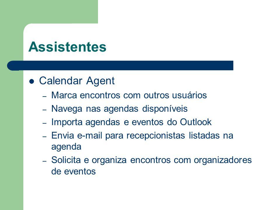 Assistentes Calendar Agent – Marca encontros com outros usuários – Navega nas agendas disponíveis – Importa agendas e eventos do Outlook – Envia e-mai