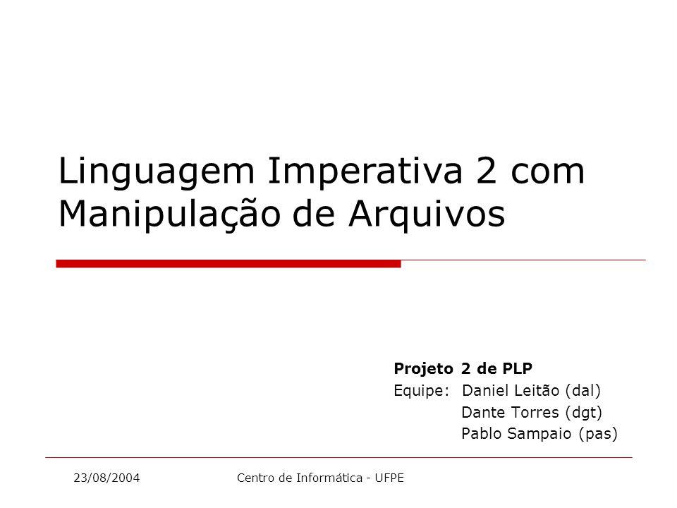 23/08/2004 Centro de Informática - UFPE Projeto 2 de PLP Equipe: Daniel Leitão (dal) Dante Torres (dgt) Pablo Sampaio (pas) Linguagem Imperativa 2 com Manipulação de Arquivos
