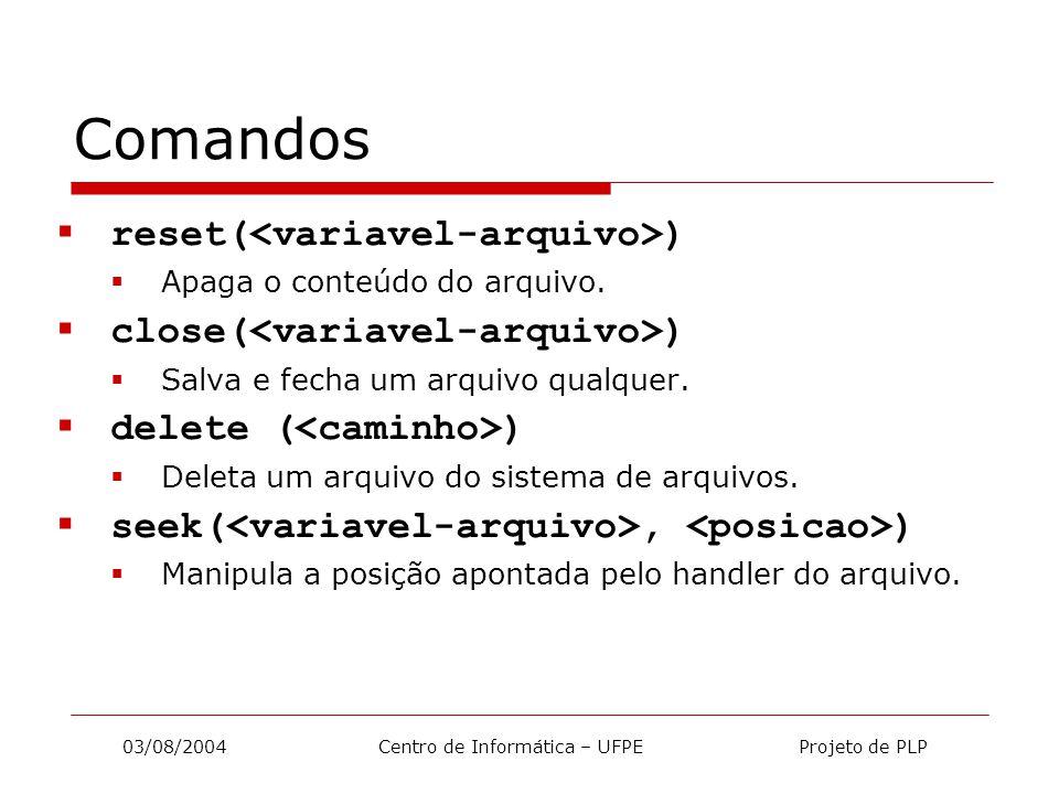 03/08/2004 Centro de Informática – UFPE Projeto de PLP Comandos  reset( )  Apaga o conteúdo do arquivo.