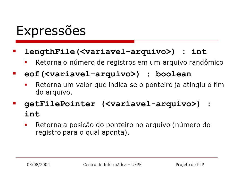 03/08/2004 Centro de Informática – UFPE Projeto de PLP Expressões  lengthFile( ) : int  Retorna o número de registros em um arquivo randômico  eof( ) : boolean  Retorna um valor que indica se o ponteiro já atingiu o fim do arquivo.