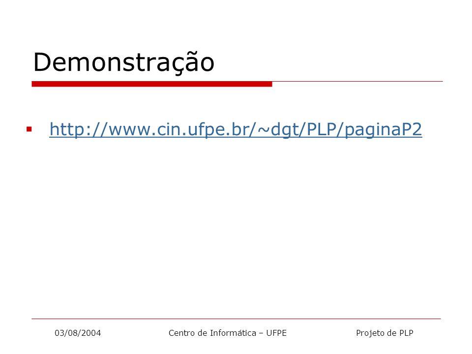 03/08/2004 Centro de Informática – UFPE Projeto de PLP Demonstração  http://www.cin.ufpe.br/~dgt/PLP/paginaP2 http://www.cin.ufpe.br/~dgt/PLP/paginaP2