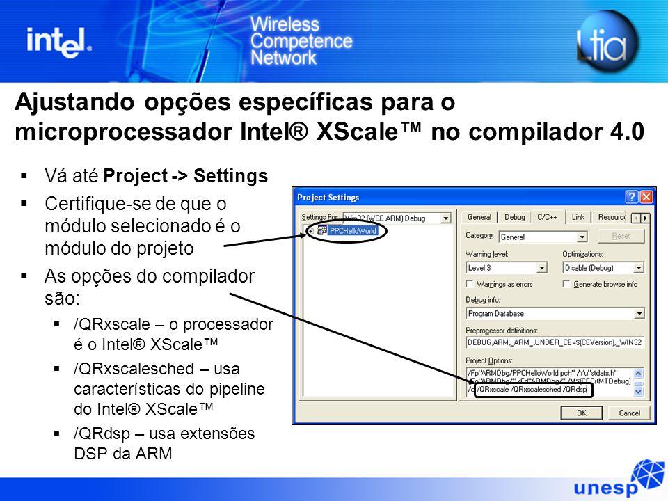 Ajustando opções específicas para o microprocessador Intel® XScale™ no compilador 4.0  Vá até Project -> Settings  Certifique-se de que o módulo sel