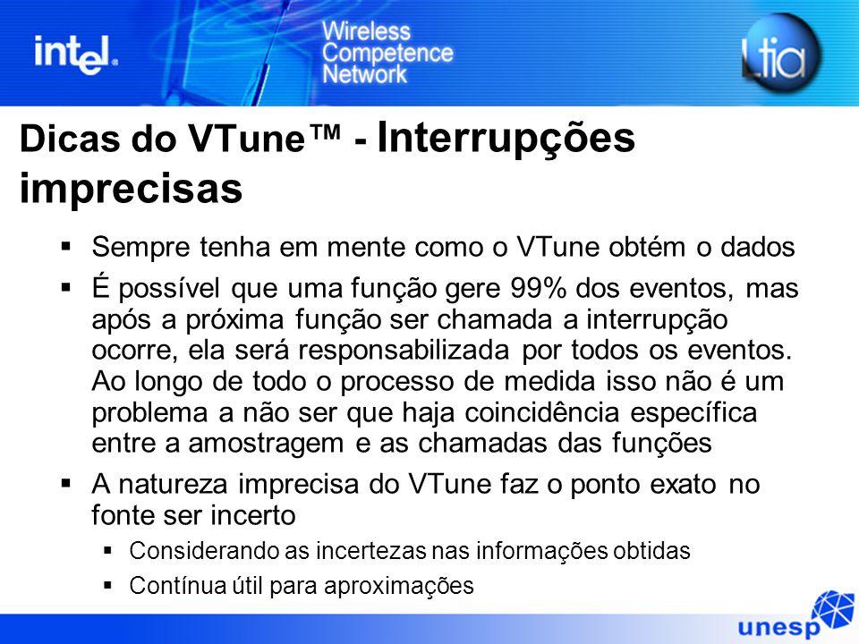 Dicas do VTune™ - Interrupções imprecisas  Sempre tenha em mente como o VTune obtém o dados  É possível que uma função gere 99% dos eventos, mas apó