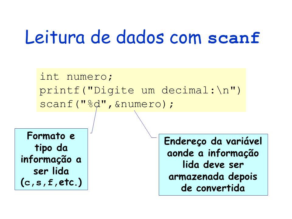 Leitura de dados com scanf int numero; printf( Digite um decimal:\n ) scanf( %d ,&numero); Formato e tipo da informação a ser lida ( c,s,f, etc.) Endereço da variável aonde a informação lida deve ser armazenada depois de convertida