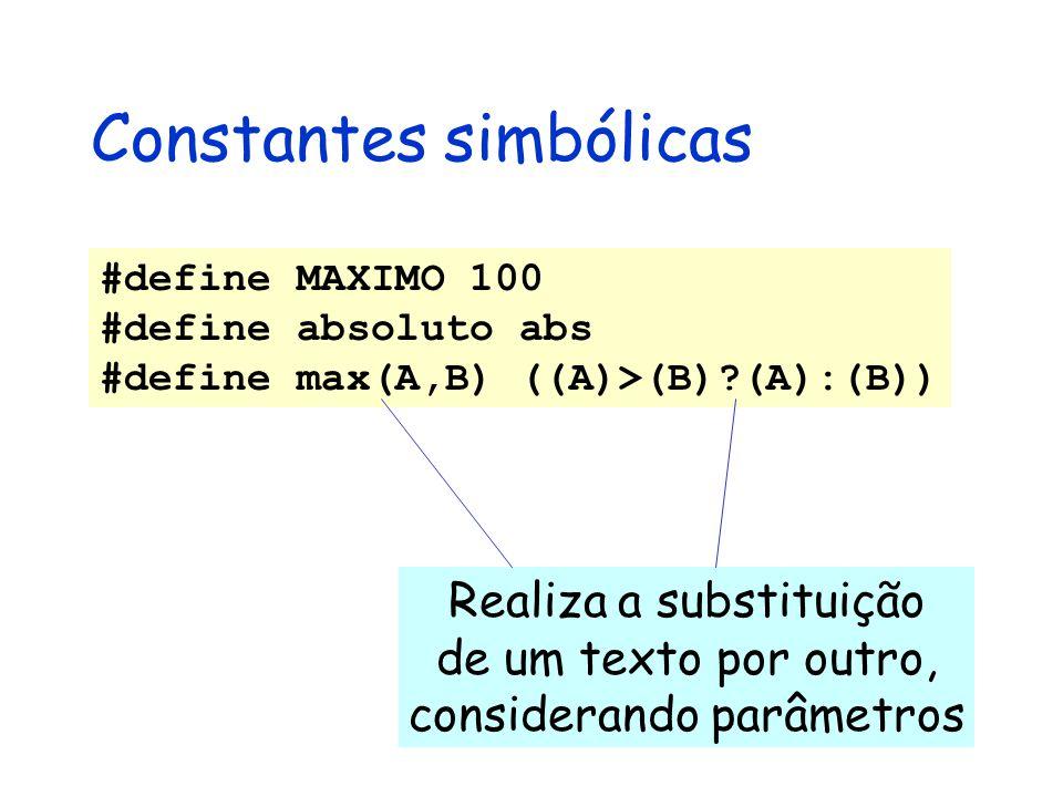 Constantes simbólicas #define MAXIMO 100 #define absoluto abs #define max(A,B) ((A)>(B) (A):(B)) Realiza a substituição de um texto por outro, considerando parâmetros