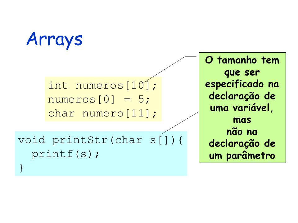 Arrays int numeros[10]; numeros[0] = 5; char numero[11]; O tamanho tem que ser especificado na declaração de uma variável, mas não na declaração de um parâmetro void printStr(char s[]){ printf(s); }