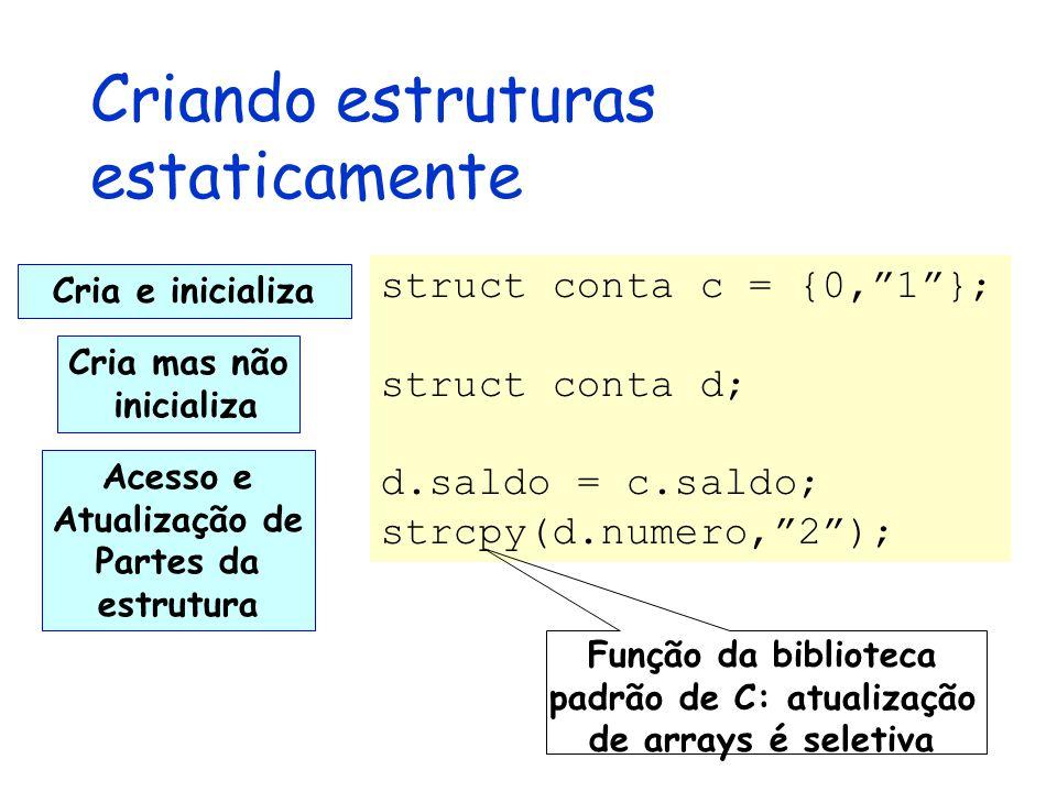 Criando estruturas estaticamente struct conta c = {0, 1 }; struct conta d; d.saldo = c.saldo; strcpy(d.numero, 2 ); Cria e inicializa Cria mas não inicializa Acesso e Atualização de Partes da estrutura Função da biblioteca padrão de C: atualização de arrays é seletiva