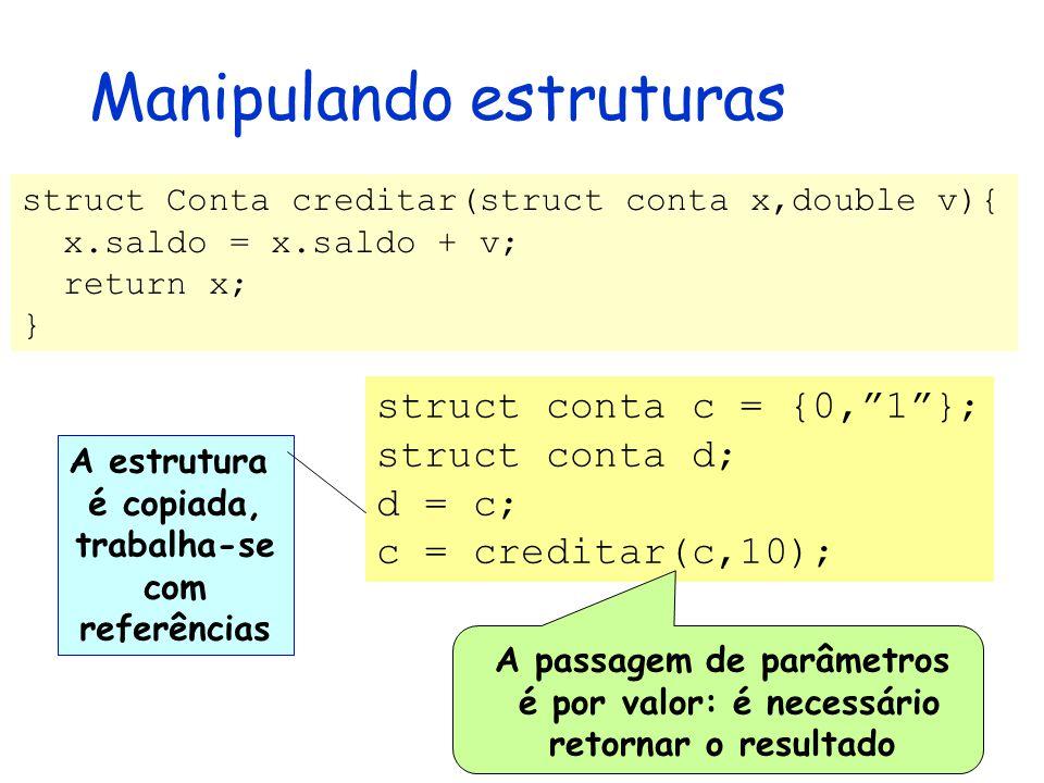 Manipulando estruturas struct Conta creditar(struct conta x,double v){ x.saldo = x.saldo + v; return x; } A estrutura é copiada, trabalha-se com referências struct conta c = {0, 1 }; struct conta d; d = c; c = creditar(c,10); A passagem de parâmetros é por valor: é necessário retornar o resultado