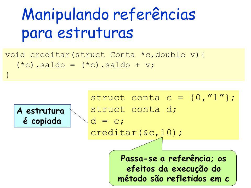 Manipulando referências para estruturas void creditar(struct Conta *c,double v){ (*c).saldo = (*c).saldo + v; } A estrutura é copiada struct conta c = {0, 1 }; struct conta d; d = c; creditar(&c,10); Passa-se a referência; os efeitos da execução do método são refletidos em c