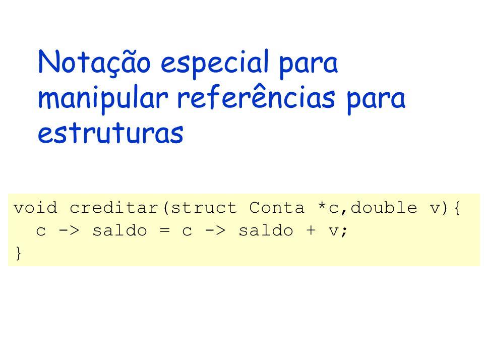Notação especial para manipular referências para estruturas void creditar(struct Conta *c,double v){ c -> saldo = c -> saldo + v; }