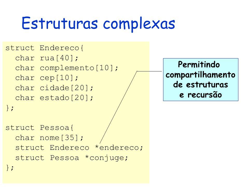 Estruturas complexas struct Endereco{ char rua[40]; char complemento[10]; char cep[10]; char cidade[20]; char estado[20]; }; struct Pessoa{ char nome[35]; struct Endereco *endereco; struct Pessoa *conjuge; }; Permitindo compartilhamento de estruturas e recursão