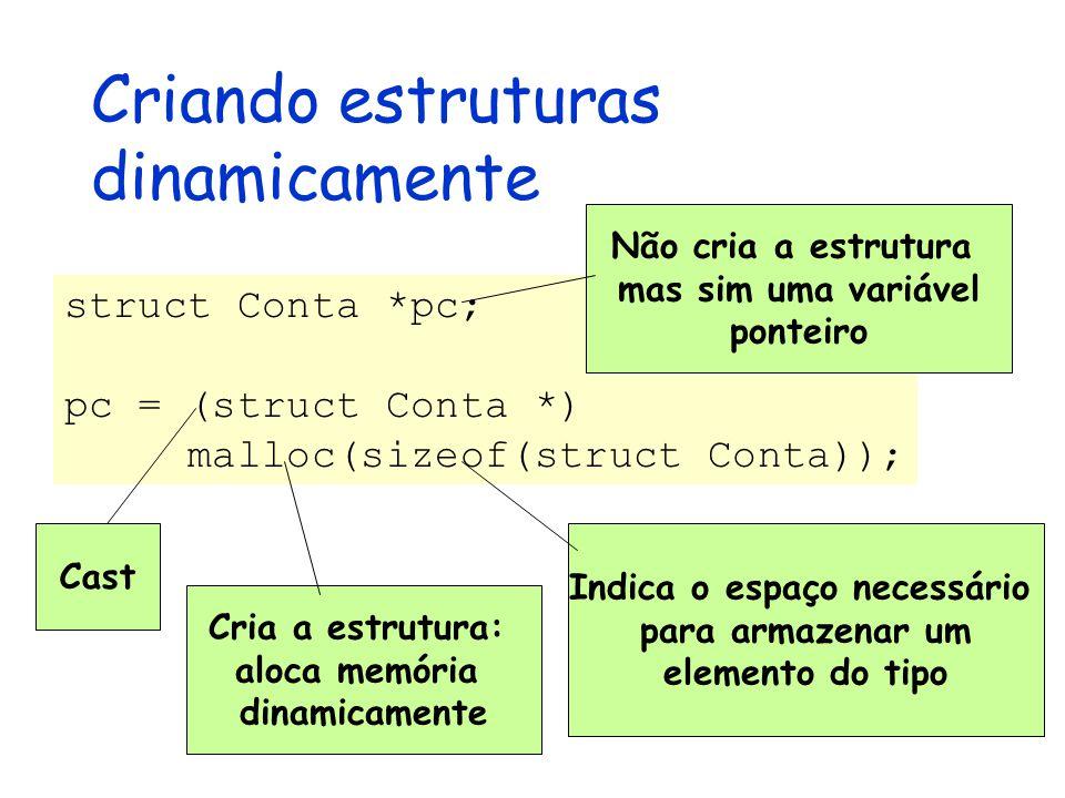 Criando estruturas dinamicamente struct Conta *pc; pc = (struct Conta *) malloc(sizeof(struct Conta)); Não cria a estrutura mas sim uma variável ponteiro Cast Cria a estrutura: aloca memória dinamicamente Indica o espaço necessário para armazenar um elemento do tipo