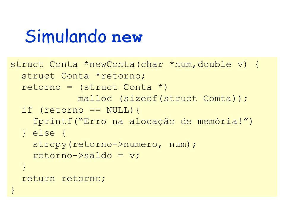 Simulando new struct Conta *newConta(char *num,double v) { struct Conta *retorno; retorno = (struct Conta *) malloc (sizeof(struct Comta)); if (retorno == NULL){ fprintf( Erro na alocação de memória! ) } else { strcpy(retorno->numero, num); retorno->saldo = v; } return retorno; }