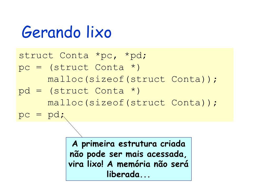 Gerando lixo struct Conta *pc, *pd; pc = (struct Conta *) malloc(sizeof(struct Conta)); pd = (struct Conta *) malloc(sizeof(struct Conta)); pc = pd; A primeira estrutura criada não pode ser mais acessada, vira lixo.