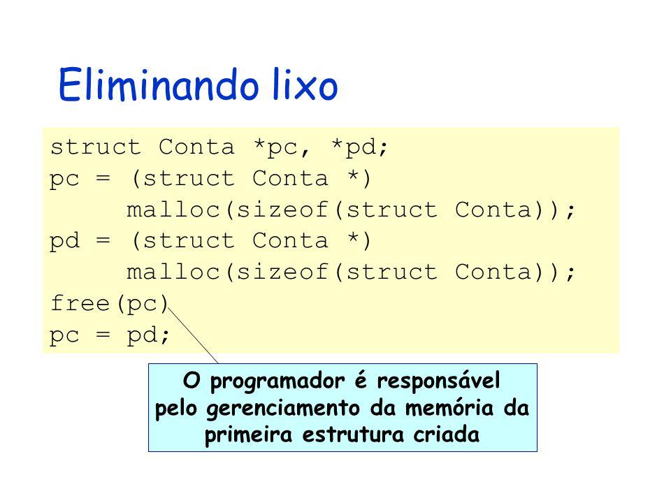 Eliminando lixo struct Conta *pc, *pd; pc = (struct Conta *) malloc(sizeof(struct Conta)); pd = (struct Conta *) malloc(sizeof(struct Conta)); free(pc) pc = pd; O programador é responsável pelo gerenciamento da memória da primeira estrutura criada