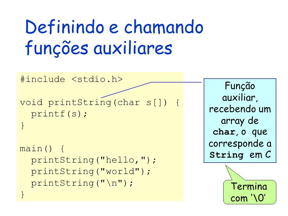 Definindo e chamando funções auxiliares #include void printString(char s[]) { printf(s); } main() { printString( hello, ); printString( world ); printString( \n ); } Função auxiliar, recebendo um array de char, o que corresponde a String em C Termina com '\0'
