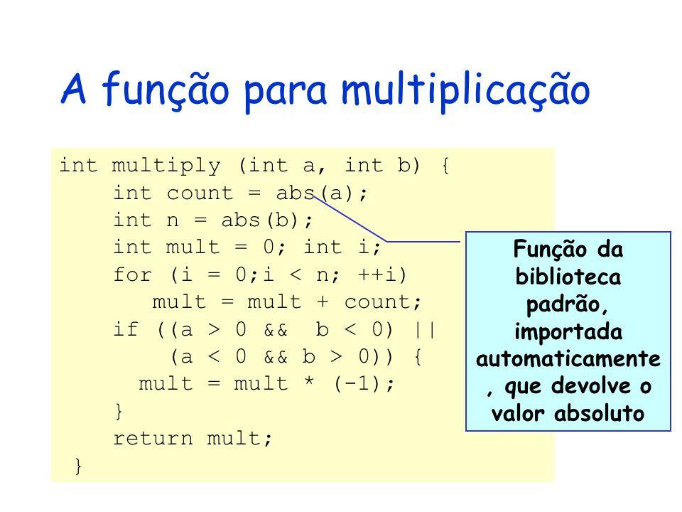 A função para multiplicação int multiply (int a, int b) { int count = abs(a); int n = abs(b); int mult = 0; int i; for (i = 0;i < n; ++i) mult = mult + count; if ((a > 0 && b < 0) || (a 0)) { mult = mult * (-1); } return mult; } Função da biblioteca padrão, importada automaticamente, que devolve o valor absoluto