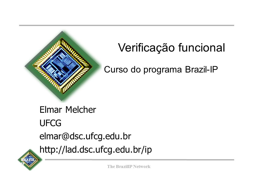 BRAZIL IP The BrazilIP Network BRAZIL IP The BrazilIP Network Verificação funcional Curso do programa Brazil-IP Elmar Melcher UFCG elmar@dsc.ufcg.edu.
