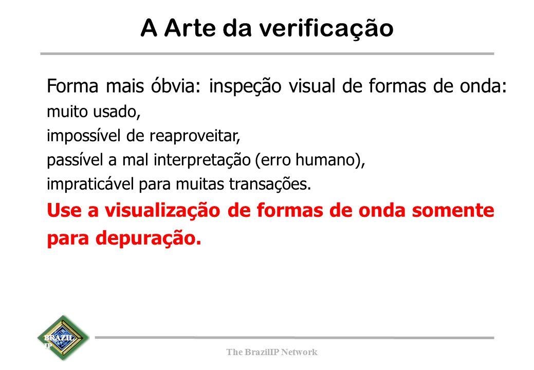 BRAZIL IP The BrazilIP Network BRAZIL IP The BrazilIP Network A Arte da verificação Forma mais óbvia: inspeção visual de formas de onda: muito usado, impossível de reaproveitar, passível a mal interpretação (erro humano), impraticável para muitas transações.