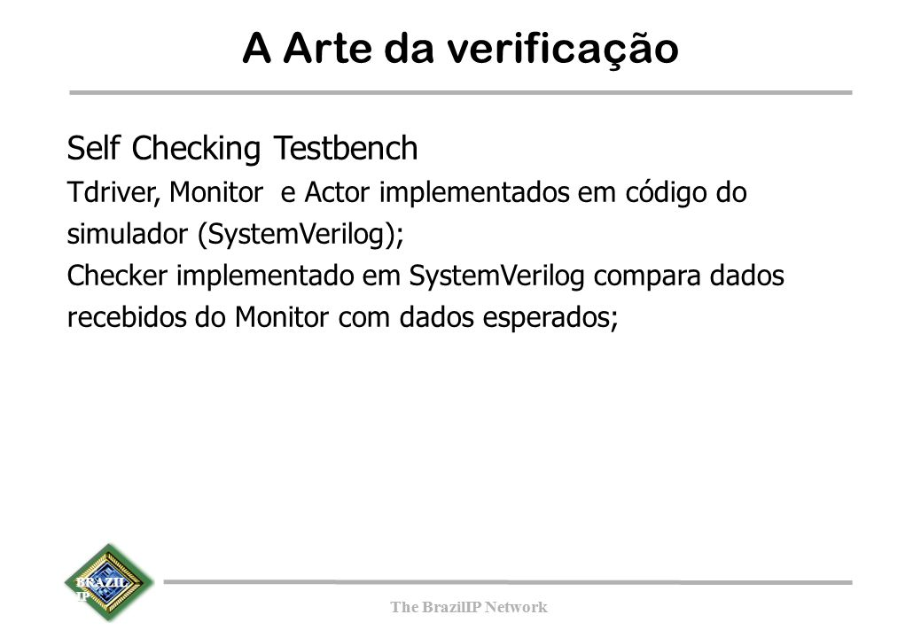 BRAZIL IP The BrazilIP Network BRAZIL IP The BrazilIP Network A Arte da verificação Self Checking Testbench Tdriver, Monitor e Actor implementados em