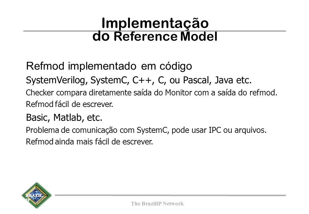 BRAZIL IP The BrazilIP Network BRAZIL IP The BrazilIP Network Implementação do Reference Model Refmod implementado em código SystemVerilog, SystemC, C++, C, ou Pascal, Java etc.