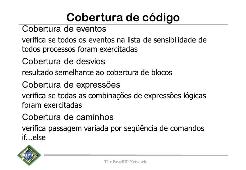 BRAZIL IP The BrazilIP Network BRAZIL IP The BrazilIP Network Cobertura de código Cobertura de eventos verifica se todos os eventos na lista de sensibilidade de todos processos foram exercitadas Cobertura de desvios resultado semelhante ao cobertura de blocos Cobertura de expressões verifica se todas as combinações de expressões lógicas foram exercitadas Cobertura de caminhos verifica passagem variada por seqüência de comandos if...else