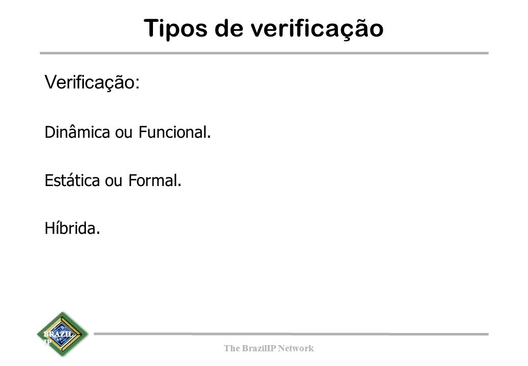 BRAZIL IP The BrazilIP Network BRAZIL IP The BrazilIP Network Tipos de verificação Verificação: Dinâmica ou Funcional. Estática ou Formal. Híbrida.
