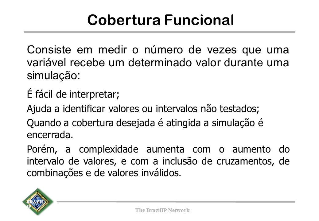BRAZIL IP The BrazilIP Network BRAZIL IP The BrazilIP Network Cobertura Funcional Consiste em medir o número de vezes que uma variável recebe um determinado valor durante uma simulação: É fácil de interpretar; Ajuda a identificar valores ou intervalos não testados; Quando a cobertura desejada é atingida a simulação é encerrada.