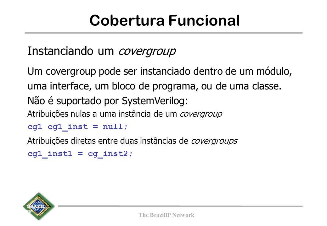 BRAZIL IP The BrazilIP Network BRAZIL IP The BrazilIP Network 139 Cobertura Funcional Instanciando um covergroup Um covergroup pode ser instanciado dentro de um módulo, uma interface, um bloco de programa, ou de uma classe.