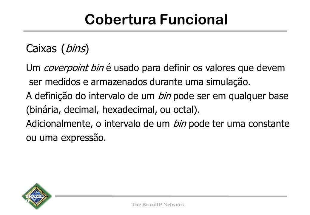 BRAZIL IP The BrazilIP Network BRAZIL IP The BrazilIP Network 141 Cobertura Funcional Caixas (bins) Um coverpoint bin é usado para definir os valores que devem ser medidos e armazenados durante uma simulação.
