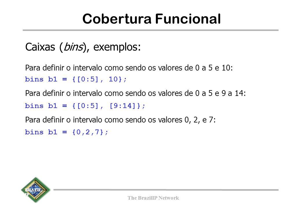 BRAZIL IP The BrazilIP Network BRAZIL IP The BrazilIP Network 142 Cobertura Funcional Caixas (bins), exemplos: Para definir o intervalo como sendo os valores de 0 a 5 e 10: bins b1 = {[0:5], 10}; Para definir o intervalo como sendo os valores de 0 a 5 e 9 a 14: bins b1 = {[0:5], [9:14]}; Para definir o intervalo como sendo os valores 0, 2, e 7: bins b1 = {0,2,7};
