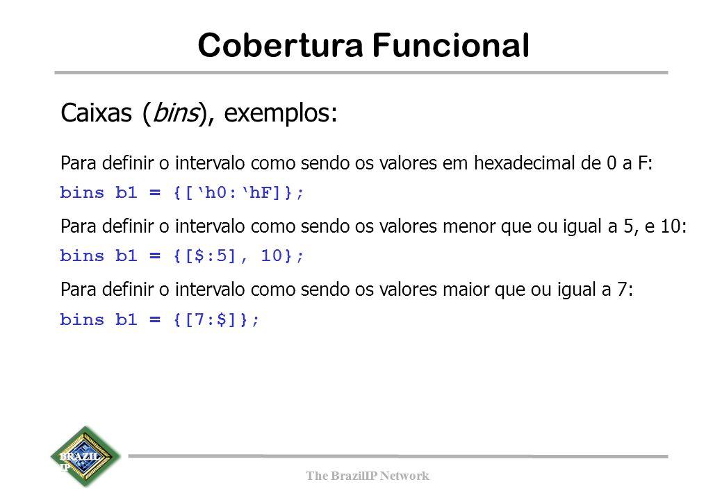 BRAZIL IP The BrazilIP Network BRAZIL IP The BrazilIP Network 143 Cobertura Funcional Caixas (bins), exemplos: Para definir o intervalo como sendo os valores em hexadecimal de 0 a F: bins b1 = {['h0:'hF]}; Para definir o intervalo como sendo os valores menor que ou igual a 5, e 10: bins b1 = {[$:5], 10}; Para definir o intervalo como sendo os valores maior que ou igual a 7: bins b1 = {[7:$]};