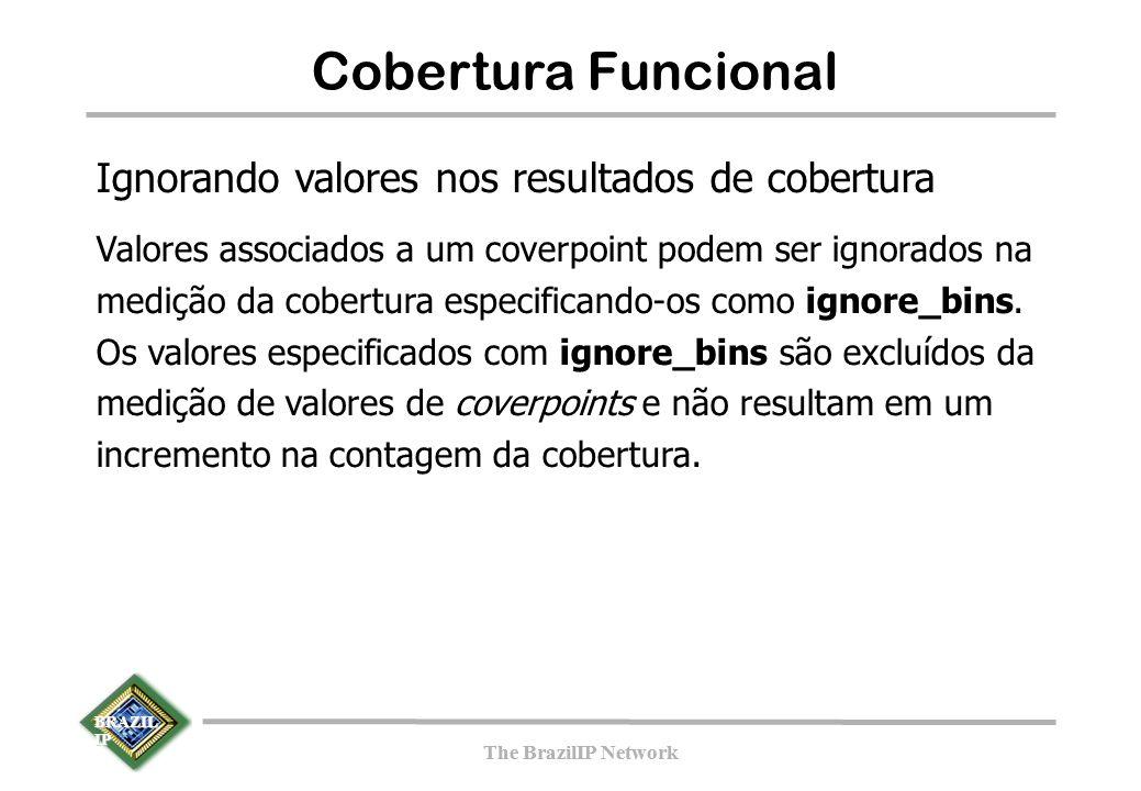 BRAZIL IP The BrazilIP Network BRAZIL IP The BrazilIP Network 144 Cobertura Funcional Ignorando valores nos resultados de cobertura Valores associados a um coverpoint podem ser ignorados na medição da cobertura especificando-os como ignore_bins.