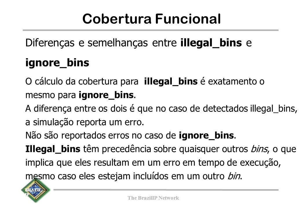 BRAZIL IP The BrazilIP Network BRAZIL IP The BrazilIP Network 148 Cobertura Funcional Diferenças e semelhanças entre illegal_bins e ignore_bins O cálculo da cobertura para illegal_bins é exatamento o mesmo para ignore_bins.
