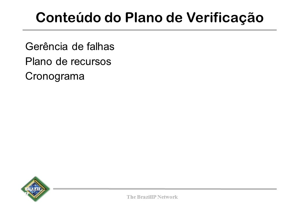 BRAZIL IP The BrazilIP Network BRAZIL IP The BrazilIP Network Conteúdo do Plano de Verificação Gerência de falhas Plano de recursos Cronograma