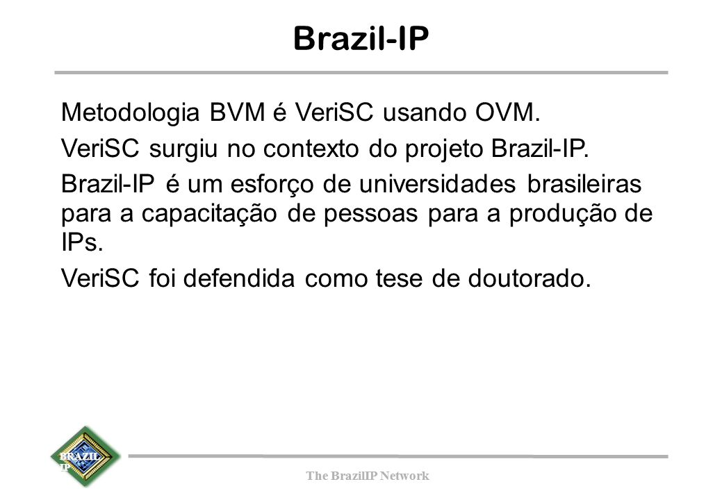 BRAZIL IP The BrazilIP Network BRAZIL IP The BrazilIP Network Brazil-IP Metodologia BVM é VeriSC usando OVM. VeriSC surgiu no contexto do projeto Braz