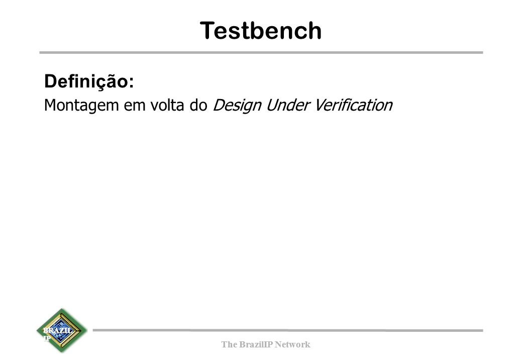 BRAZIL IP The BrazilIP Network BRAZIL IP The BrazilIP Network Testbench Definição: Montagem em volta do Design Under Verification